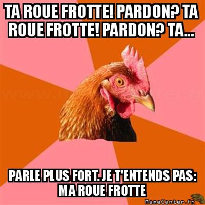 anti-joke-chicken-ta-roue-frotte-pardon-ta-roue-frotte-pardon-ta----parle-plus-fort--je-tentends-pas-ma-roue-frotte