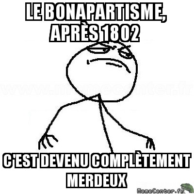 fck-yea-le-bonapartisme-apres-1802-cest-devenu-completement-merdeux