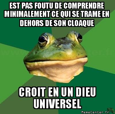 foul-bachelor-frog-est-pas-foutu-de-comprendre-minimalement-ce-qui-se-trame-en-dehors-de-son-cloaque-croit-en-un-dieu-universel