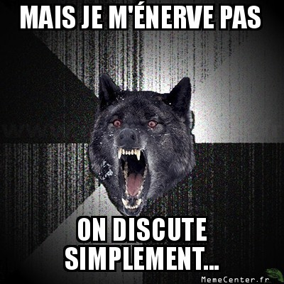 insanity-wolf-mais-je-menerve-pas-on-discute-simplement