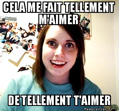 overly-attached-girlfriend-cela-me-fait-tellement-maimer-de-tellement-taimer
