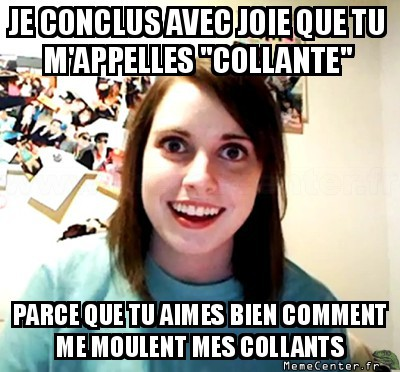 overly-attached-girlfriend-tu-aimes-bien-comment-me-moulent-mes-collants