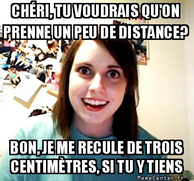overly-attached-girlfriend-un-peu-de-distance