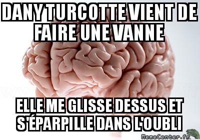 scumbag-brain-dany-turcotte-vient-de-faire-une-vanne-elle-me-glisse-dessus-et-separpille-dans-loubli
