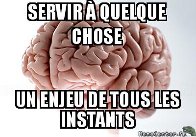 scumbag-brain-servir-a-quelque-chose-un-enjeu-de-tous-les-instants