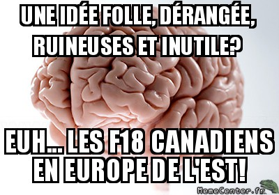 scumbag-brain-une-idee-folle-derangee-ruineuses-et-inutile-euh----les-f18-canadiens-en-europe-de-lest