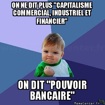 success-kid-on-ne-dit-plus-capitalisme-commercial-industriel-et-financier-on-dit-pouvoir-bancaire