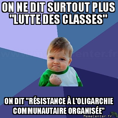 success-kid-on-ne-dit-surtout-plus-lutte-des-classes-on-dit-resistance-a-loligarchie-communautaire-organisee