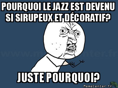 y-u-no-pourquoi-le-jazz-est-devenu-si-sirupeux-et-decoratif-juste-pourquoi