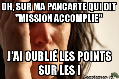 first-world-problems-oh-sur-ma-pancarte-qui-dit-mission-accomplie-jai-oublie-les-points-sur-les-i